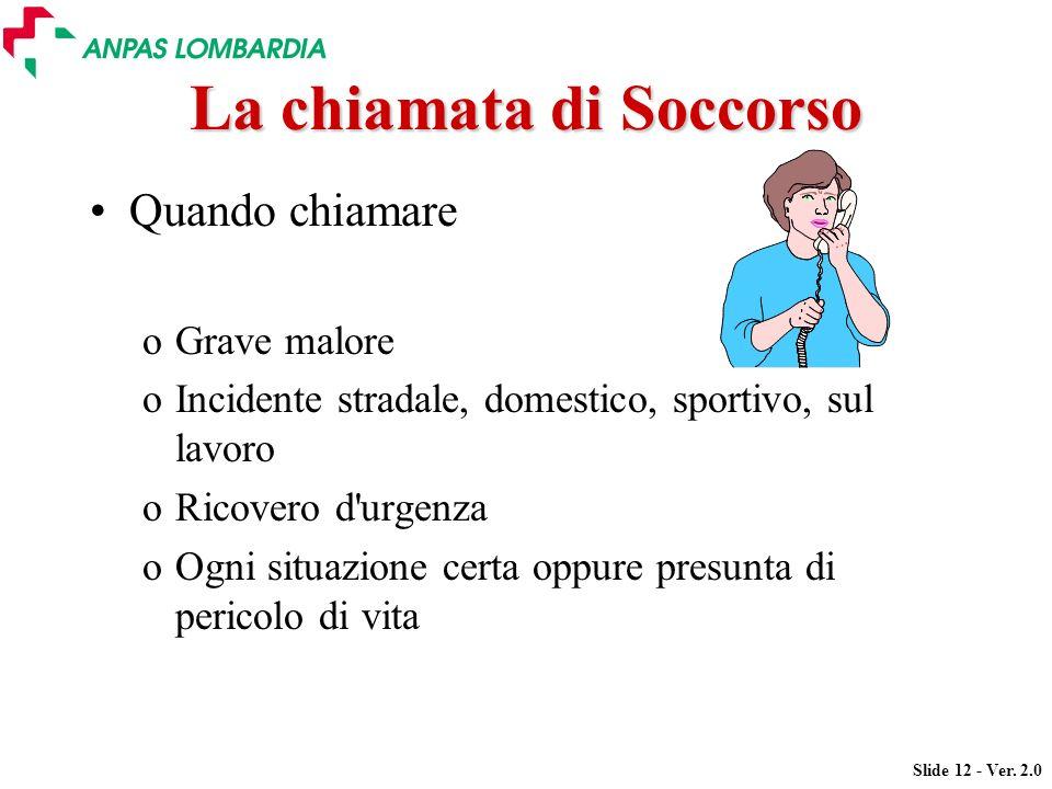 Slide 12 - Ver. 2.0 La chiamata di Soccorso Quando chiamare oGrave malore oIncidente stradale, domestico, sportivo, sul lavoro oRicovero d'urgenza oOg
