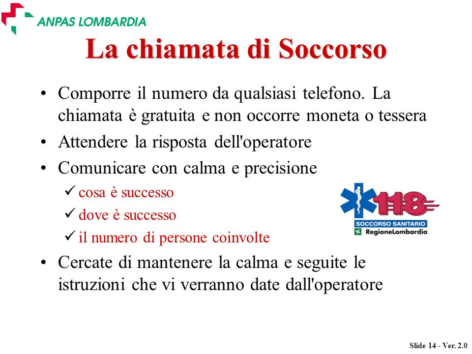 Slide 14 - Ver. 2.0 La chiamata di Soccorso Comporre il numero da qualsiasi telefono. La chiamata è gratuita e non occorre moneta o tessera Attendere