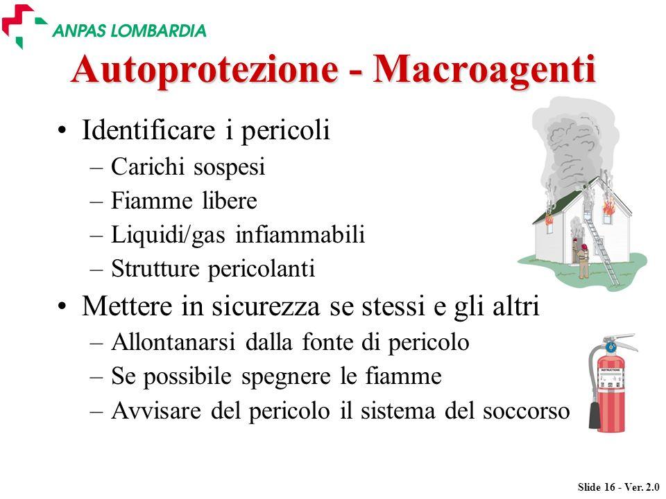 Slide 16 - Ver. 2.0 Autoprotezione - Macroagenti Identificare i pericoli –Carichi sospesi –Fiamme libere –Liquidi/gas infiammabili –Strutture pericola