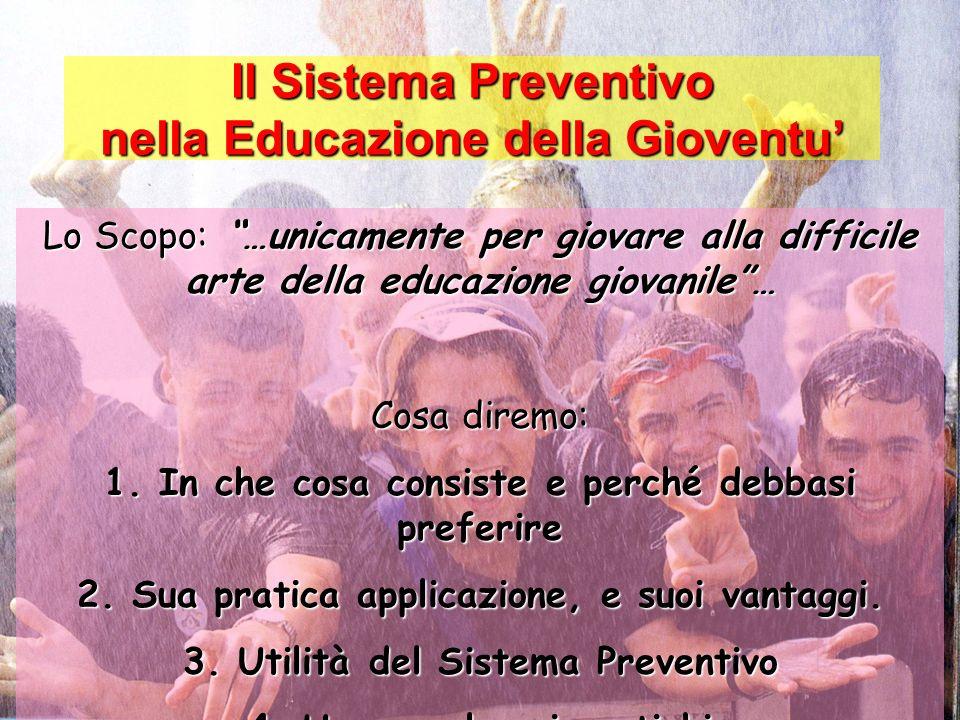 Il Sistema Preventivo nella Educazione della Gioventu Lo Scopo: …unicamente per giovare alla difficile arte della educazione giovanile… Cosa diremo: 1