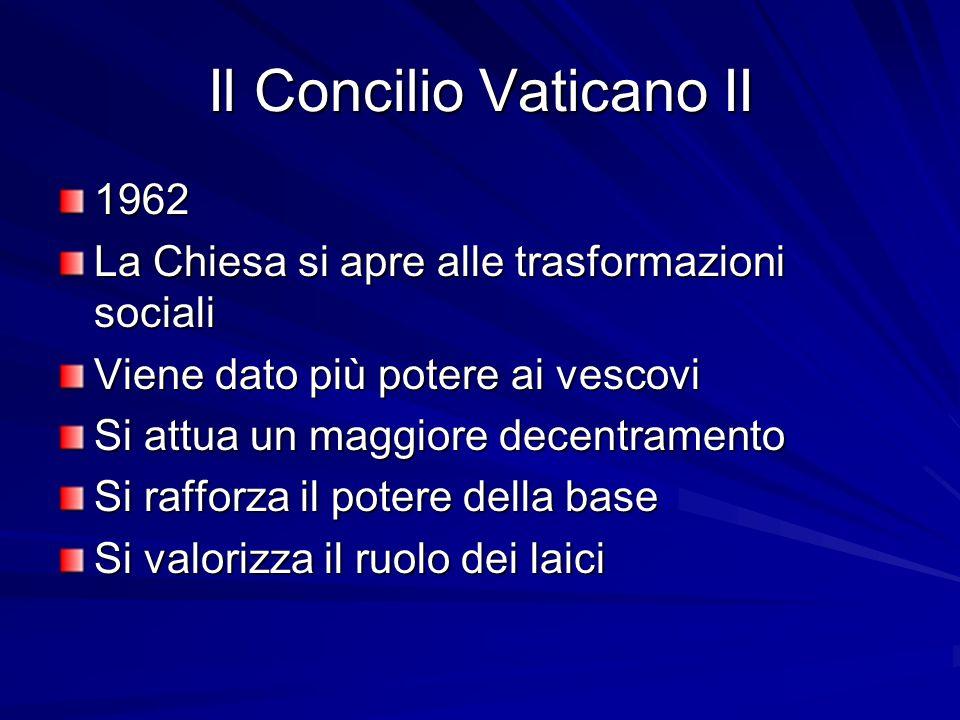 Il Concilio Vaticano II 1962 La Chiesa si apre alle trasformazioni sociali Viene dato più potere ai vescovi Si attua un maggiore decentramento Si raff