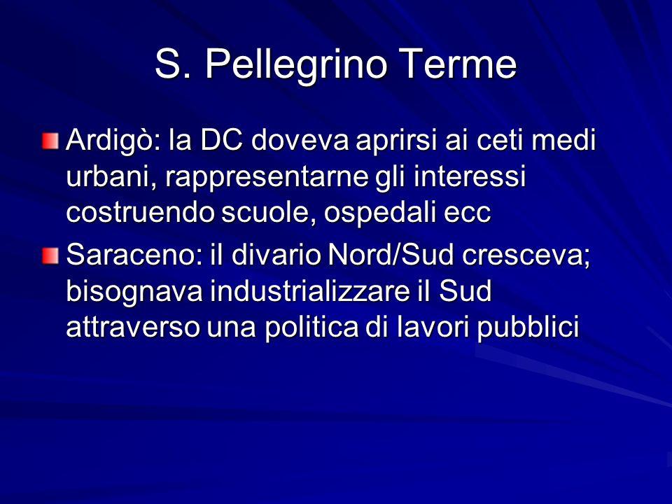 S. Pellegrino Terme Ardigò: la DC doveva aprirsi ai ceti medi urbani, rappresentarne gli interessi costruendo scuole, ospedali ecc Saraceno: il divari