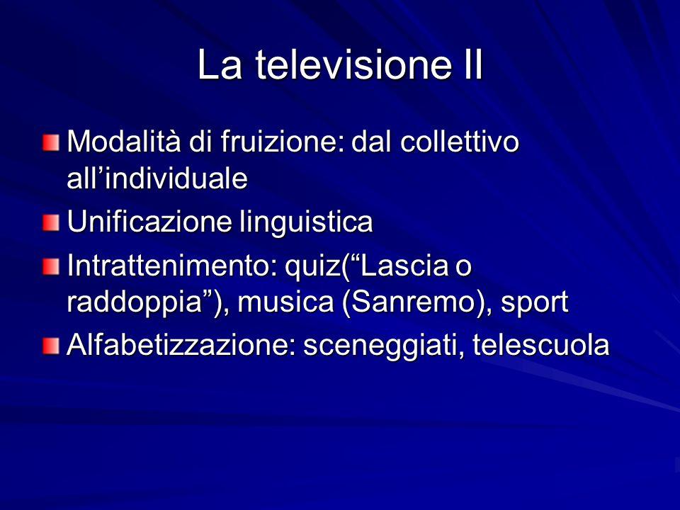 La televisione II Modalità di fruizione: dal collettivo allindividuale Unificazione linguistica Intrattenimento: quiz(Lascia o raddoppia), musica (San