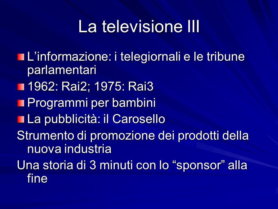 La televisione III Linformazione: i telegiornali e le tribune parlamentari 1962: Rai2; 1975: Rai3 Programmi per bambini La pubblicità: il Carosello St