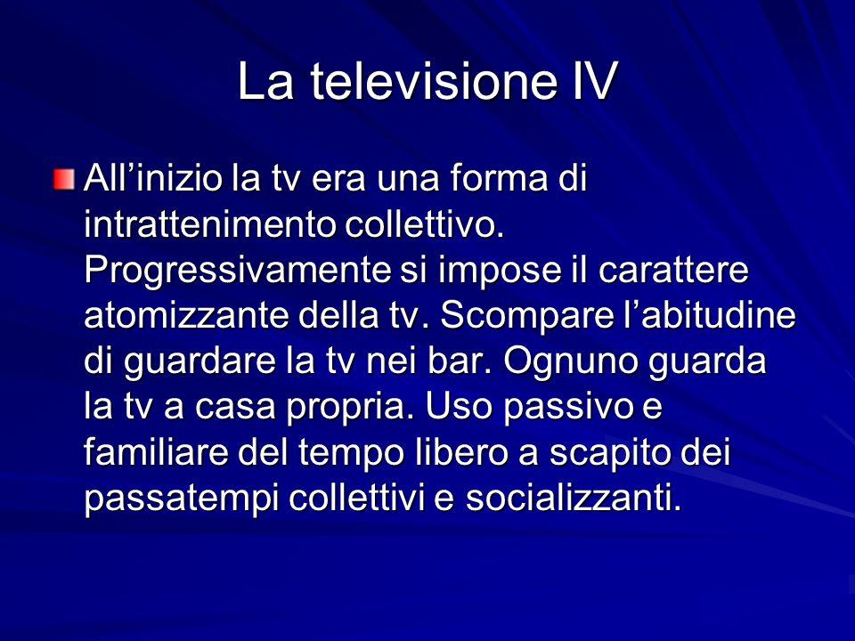 La televisione IV Allinizio la tv era una forma di intrattenimento collettivo. Progressivamente si impose il carattere atomizzante della tv. Scompare