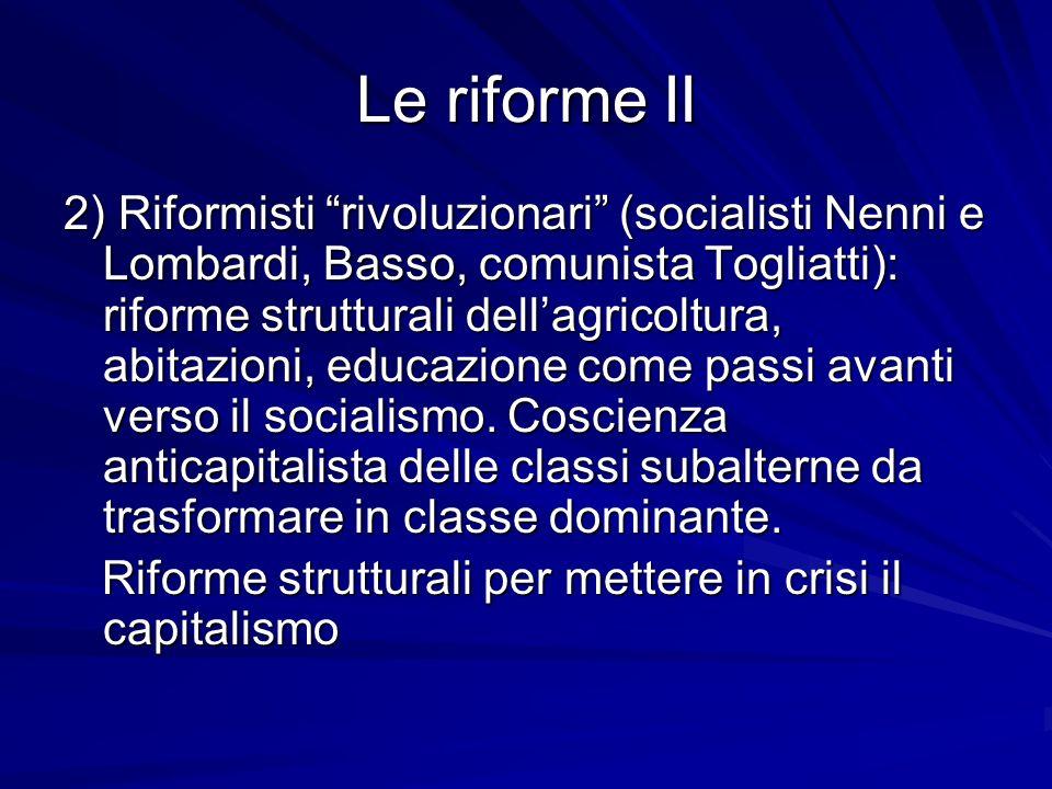 Le riforme II 2) Riformisti rivoluzionari (socialisti Nenni e Lombardi, Basso, comunista Togliatti): riforme strutturali dellagricoltura, abitazioni,