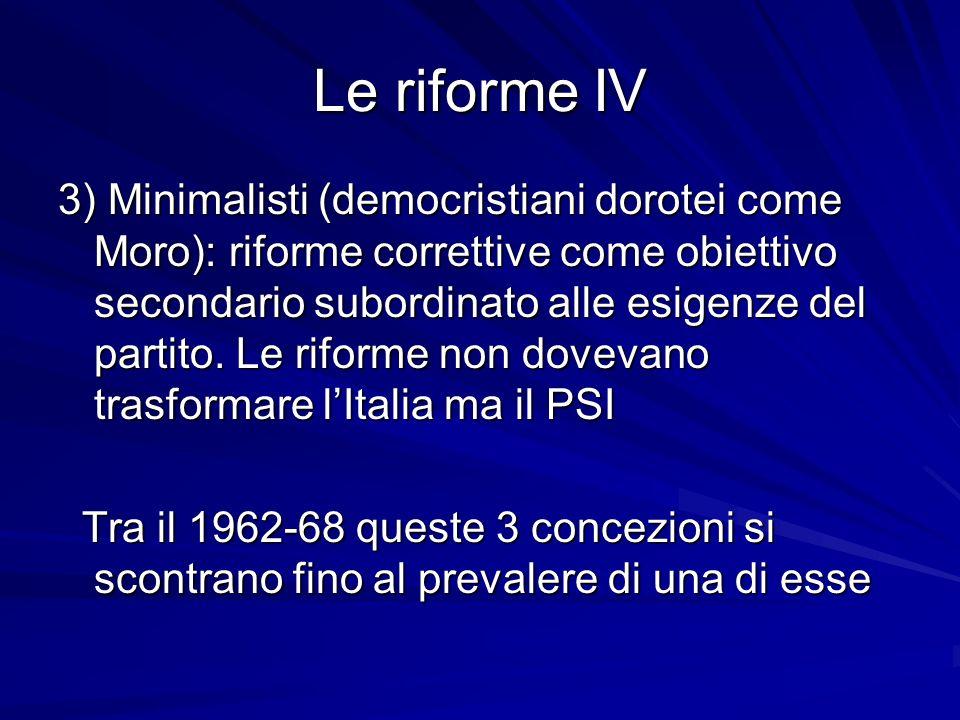 Le riforme IV 3) Minimalisti (democristiani dorotei come Moro): riforme correttive come obiettivo secondario subordinato alle esigenze del partito. Le
