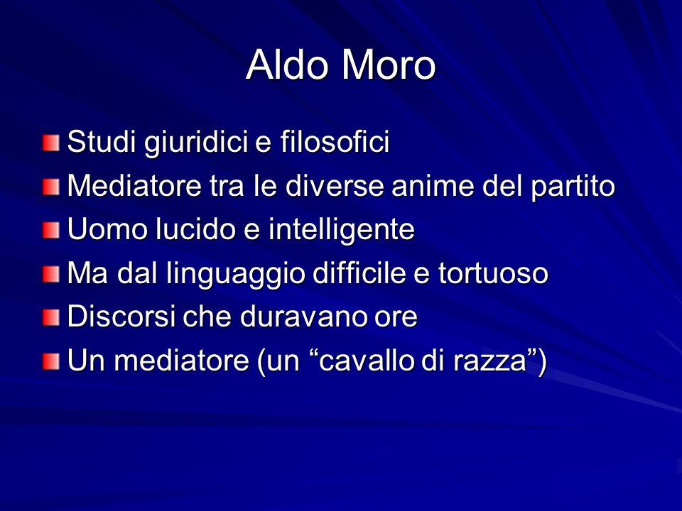 Aldo Moro Studi giuridici e filosofici Mediatore tra le diverse anime del partito Uomo lucido e intelligente Ma dal linguaggio difficile e tortuoso Di