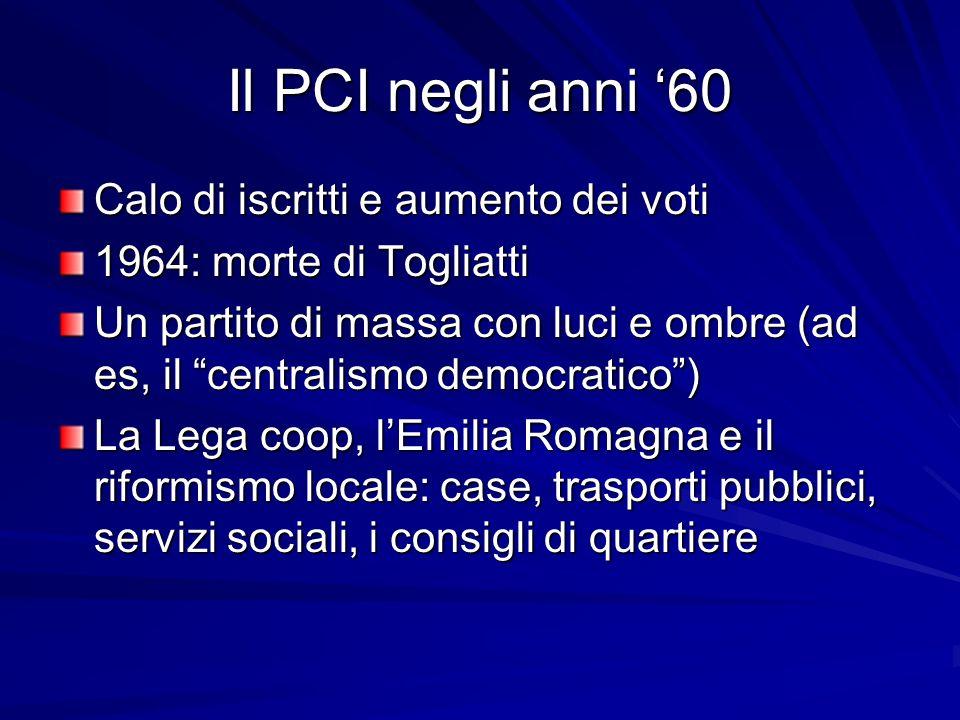 Il PCI negli anni 60 Calo di iscritti e aumento dei voti 1964: morte di Togliatti Un partito di massa con luci e ombre (ad es, il centralismo democrat