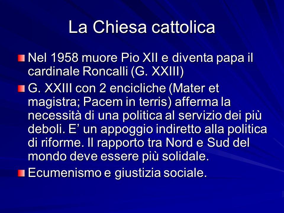 La Chiesa cattolica Nel 1958 muore Pio XII e diventa papa il cardinale Roncalli (G. XXIII) G. XXIII con 2 encicliche (Mater et magistra; Pacem in terr