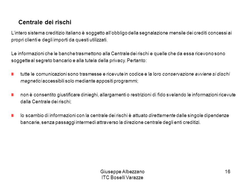 Giuseppe Albezzano ITC Boselli Varazze 16 Centrale dei rischi Lintero sistema creditizio italiano è soggetto allobbligo della segnalazione mensile dei