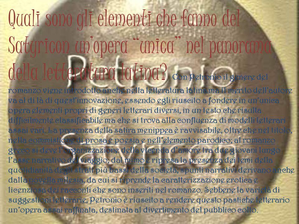 Quali sono gli elementi che fanno del Satyricon unopera unica nel panorama della letteratura latina? C on Petronio il genere del romanzo viene introdo