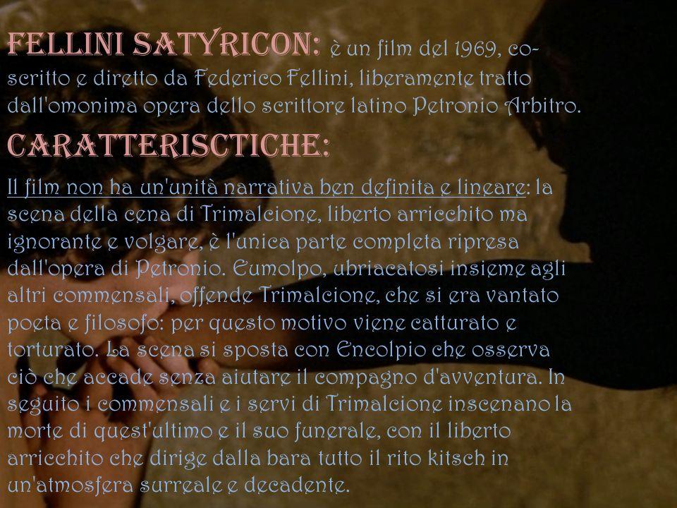 Fellini Satyricon: è un film del 1969, co- scritto e diretto da Federico Fellini, liberamente tratto dall'omonima opera dello scrittore latino Petroni