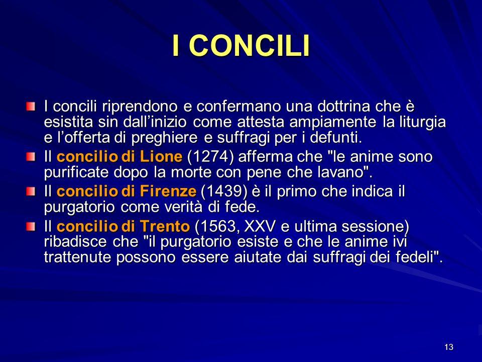 13 I CONCILI I concili riprendono e confermano una dottrina che è esistita sin dallinizio come attesta ampiamente la liturgia e lofferta di preghiere