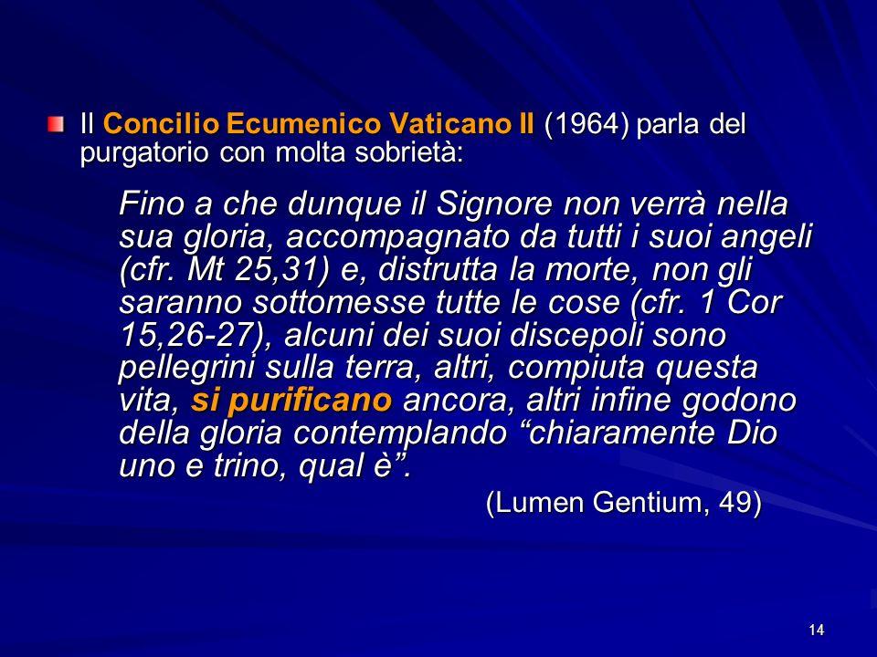 14 Il Concilio Ecumenico Vaticano II (1964) parla del purgatorio con molta sobrietà: Fino a che dunque il Signore non verrà nella sua gloria, accompag