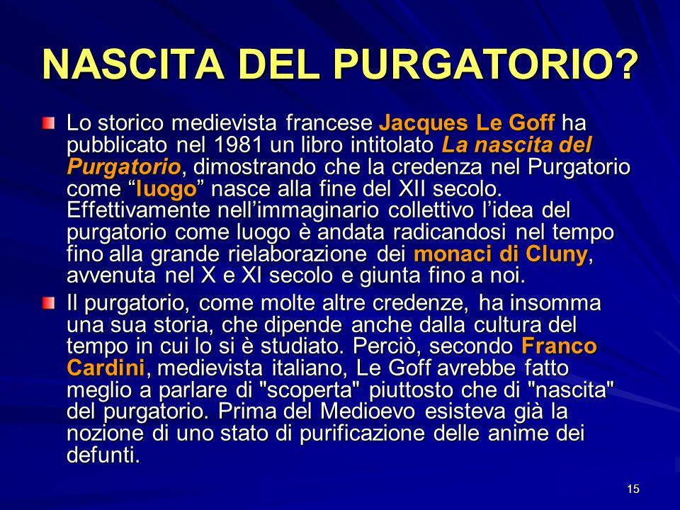 15 NASCITA DEL PURGATORIO? Lo storico medievista francese Jacques Le Goff ha pubblicato nel 1981 un libro intitolato La nascita del Purgatorio, dimost