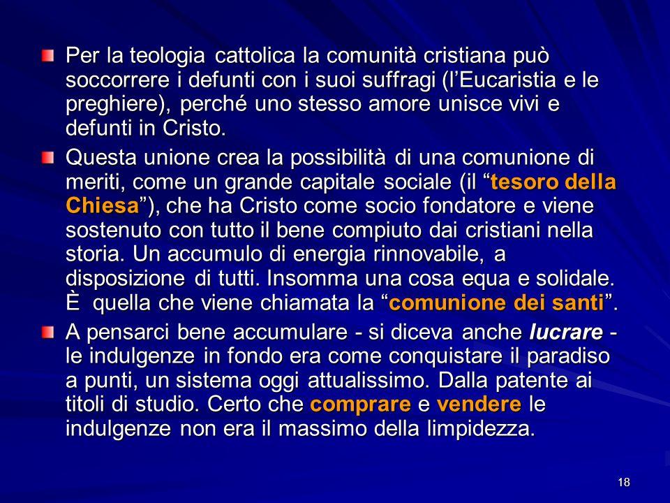 18 Per la teologia cattolica la comunità cristiana può soccorrere i defunti con i suoi suffragi (lEucaristia e le preghiere), perché uno stesso amore