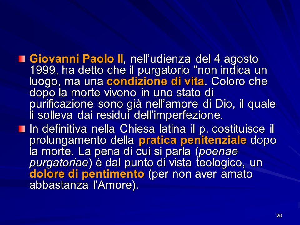20 Giovanni Paolo II, nelludienza del 4 agosto 1999, ha detto che il purgatorio