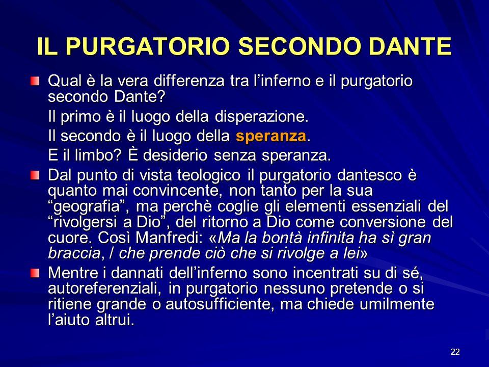 22 IL PURGATORIO SECONDO DANTE Qual è la vera differenza tra linferno e il purgatorio secondo Dante? Il primo è il luogo della disperazione. Il second