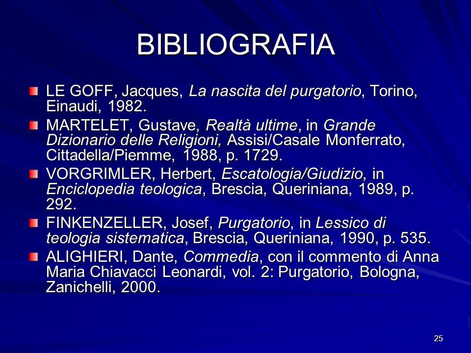 25 BIBLIOGRAFIA LE GOFF, Jacques, La nascita del purgatorio, Torino, Einaudi, 1982. MARTELET, Gustave, Realtà ultime, in Grande Dizionario delle Relig