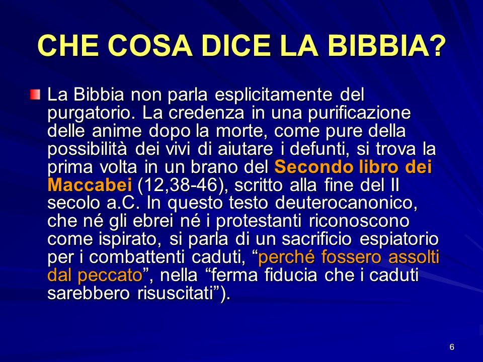 6 CHE COSA DICE LA BIBBIA? La Bibbia non parla esplicitamente del purgatorio. La credenza in una purificazione delle anime dopo la morte, come pure de