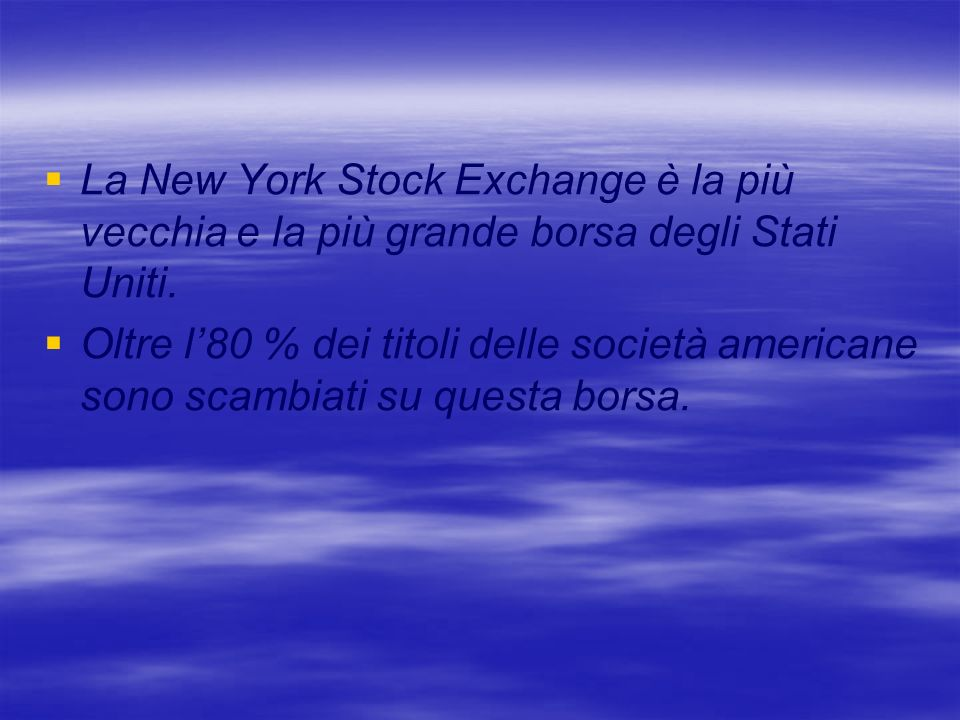 La New York Stock Exchange è la più vecchia e la più grande borsa degli Stati Uniti. Oltre l80 % dei titoli delle società americane sono scambiati su
