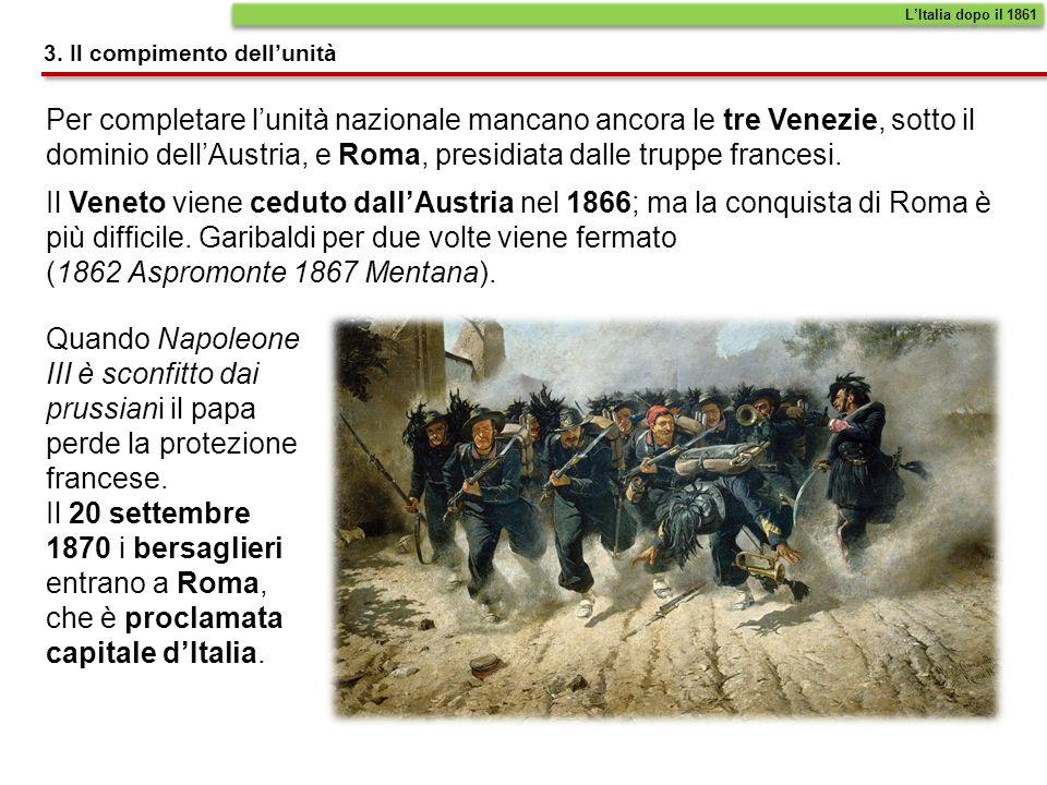 Per completare lunità nazionale mancano ancora le tre Venezie, sotto il dominio dellAustria, e Roma, presidiata dalle truppe francesi. Il Veneto viene