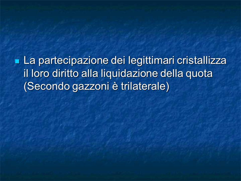 La partecipazione dei legittimari cristallizza il loro diritto alla liquidazione della quota (Secondo gazzoni è trilaterale) La partecipazione dei leg