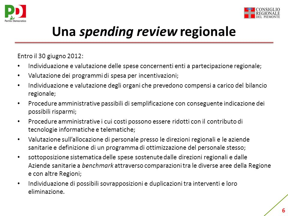 6 Una spending review regionale Entro il 30 giugno 2012: Individuazione e valutazione delle spese concernenti enti a partecipazione regionale; Valutazione dei programmi di spesa per incentivazioni; Individuazione e valutazione degli organi che prevedono compensi a carico del bilancio regionale; Procedure amministrative passibili di semplificazione con conseguente indicazione dei possibili risparmi; Procedure amministrative i cui costi possono essere ridotti con il contributo di tecnologie informatiche e telematiche; Valutazione sullallocazione di personale presso le direzioni regionali e le aziende sanitarie e definizione di un programma di ottimizzazione del personale stesso; sottoposizione sistematica delle spese sostenute dalle direzioni regionali e dalle Aziende sanitarie a benchmark attraverso comparazioni tra le diverse aree della Regione e con altre Regioni; Individuazione di possibili sovrapposizioni e duplicazioni tra interventi e loro eliminazione.