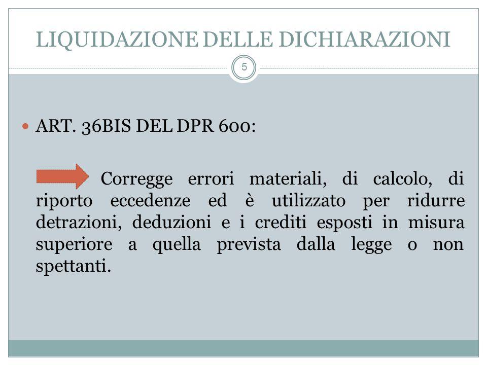 LIQUIDAZIONE DELLE DICHIARAZIONI 5 ART. 36BIS DEL DPR 600: Corregge errori materiali, di calcolo, di riporto eccedenze ed è utilizzato per ridurre det