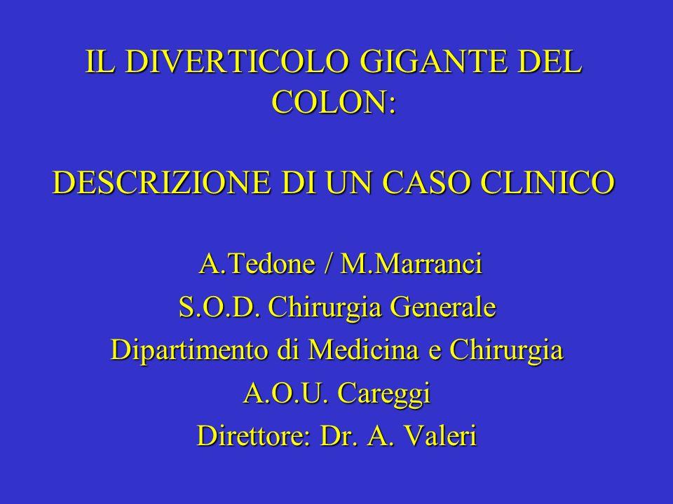 IL DIVERTICOLO GIGANTE DEL COLON: DESCRIZIONE DI UN CASO CLINICO A.Tedone / M.Marranci S.O.D. Chirurgia Generale Dipartimento di Medicina e Chirurgia