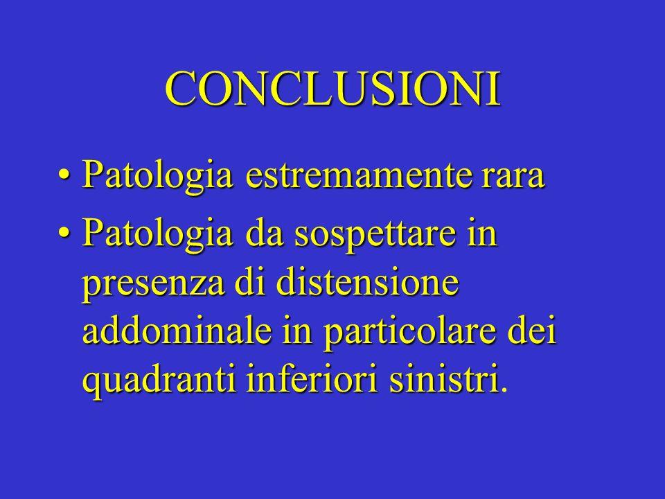 CONCLUSIONI Patologia estremamente raraPatologia estremamente rara Patologia da sospettare in presenza di distensione addominale in particolare dei qu