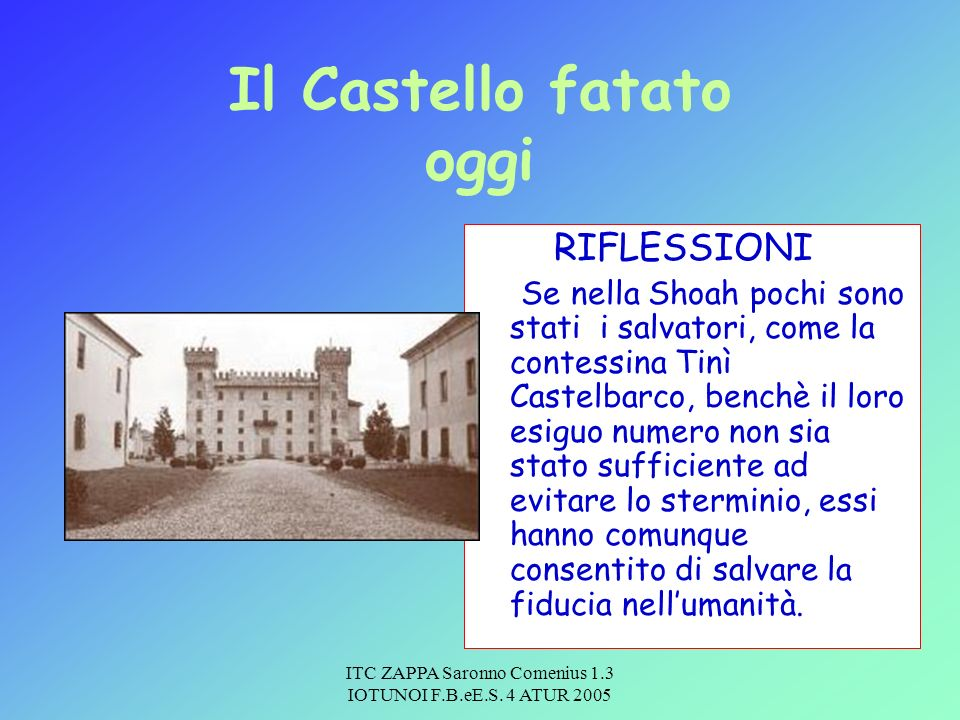 ITC ZAPPA Saronno Comenius 1.3 IOTUNOI F.B.eE.S. 4 ATUR 2005 Il Castello fatato oggi RIFLESSIONI Se nella Shoah pochi sono stati i salvatori, come la