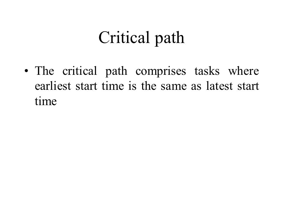 Critical path The critical path comprises tasks where earliest start time is the same as latest start time