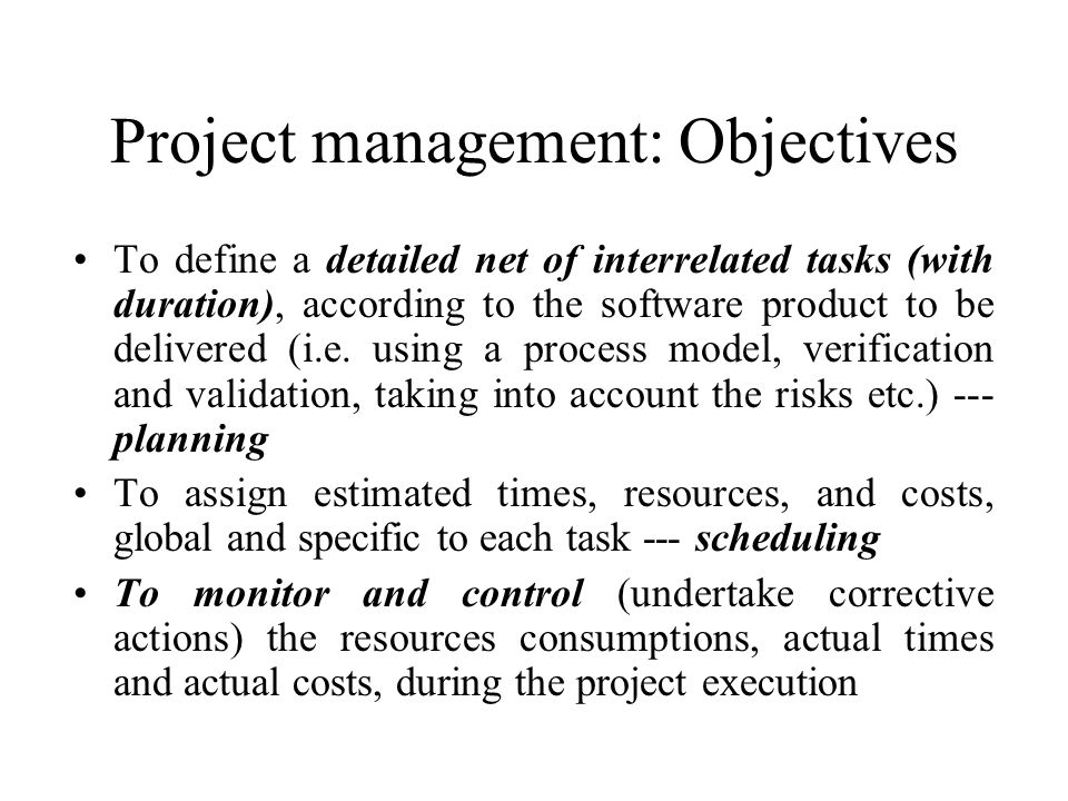 Project management: Objectives To define a detailed net of interrelated tasks (with duration), according to the software product to be delivered (i.e.