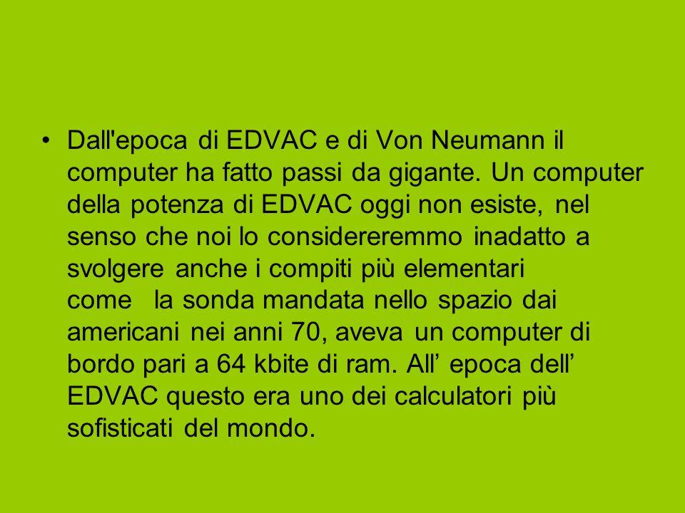 Dall'epoca di EDVAC e di Von Neumann il computer ha fatto passi da gigante. Un computer della potenza di EDVAC oggi non esiste, nel senso che noi lo c