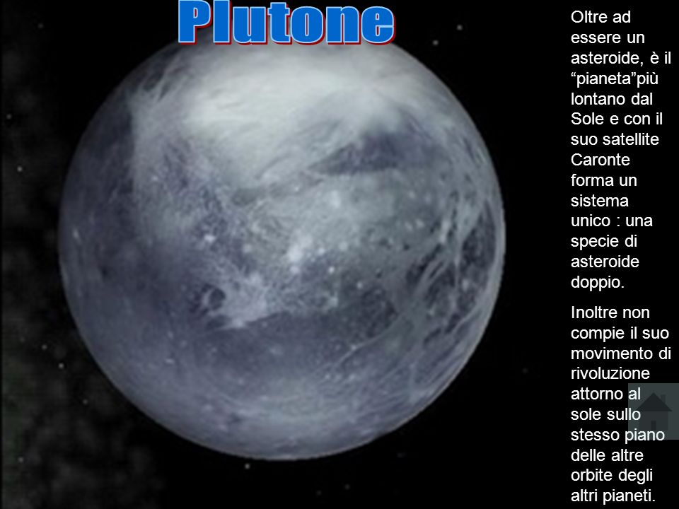 Oltre ad essere un asteroide, è il pianetapiù lontano dal Sole e con il suo satellite Caronte forma un sistema unico : una specie di asteroide doppio.