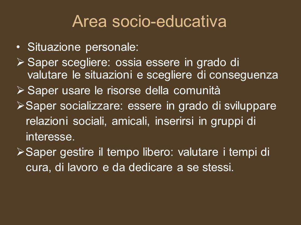 Area socio-educativa Situazione personale: Saper scegliere: ossia essere in grado di valutare le situazioni e scegliere di conseguenza Saper usare le