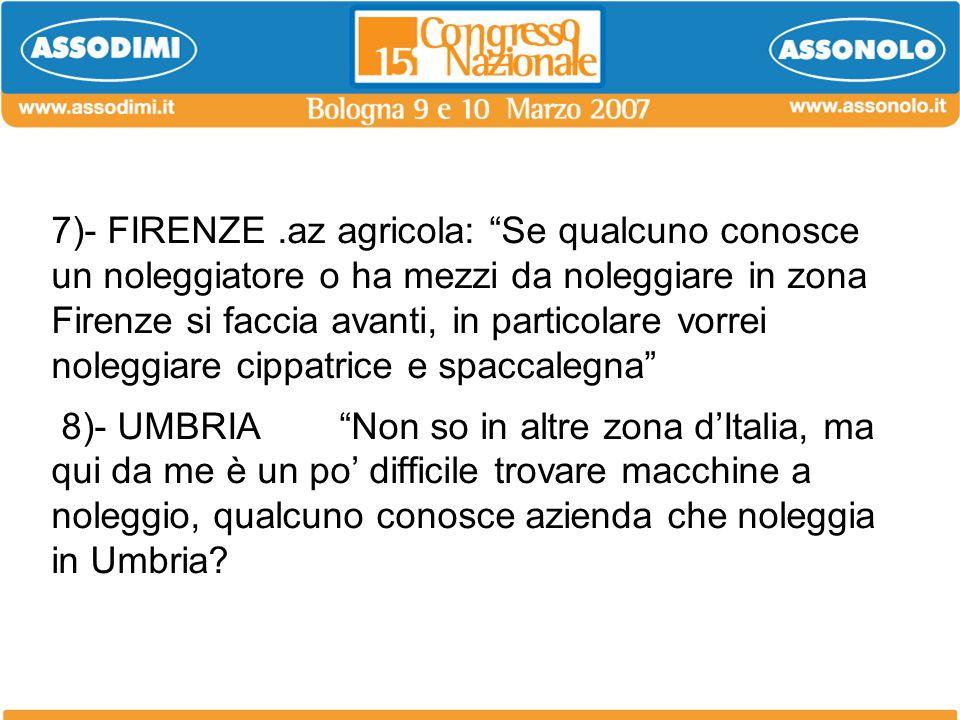 7)- FIRENZE.az agricola: Se qualcuno conosce un noleggiatore o ha mezzi da noleggiare in zona Firenze si faccia avanti, in particolare vorrei noleggia
