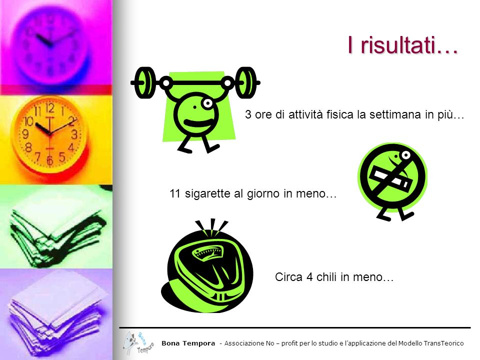 I risultati… 3 ore di attività fisica la settimana in più… 11 sigarette al giorno in meno… Circa 4 chili in meno… Bona Tempora - Associazione No – pro