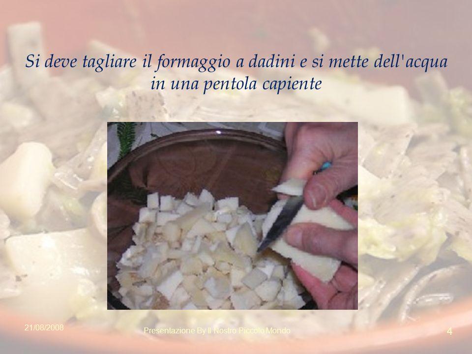 Si deve tagliare il formaggio a dadini e si mette dell acqua in una pentola capiente 21/08/2008 4 Presentazione By Il Nostro Piccolo Mondo