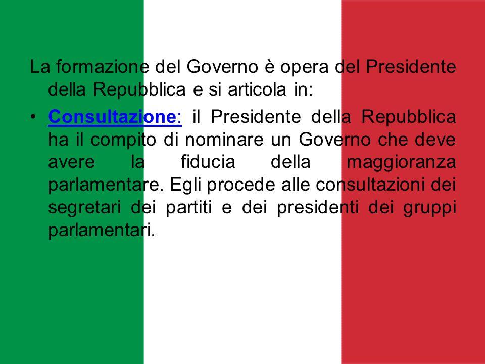 La formazione del Governo è opera del Presidente della Repubblica e si articola in: Consultazione: il Presidente della Repubblica ha il compito di nom