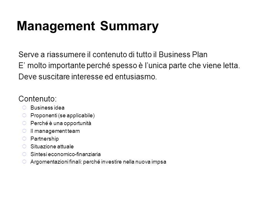 Management Summary Serve a riassumere il contenuto di tutto il Business Plan E molto importante perché spesso è lunica parte che viene letta. Deve sus