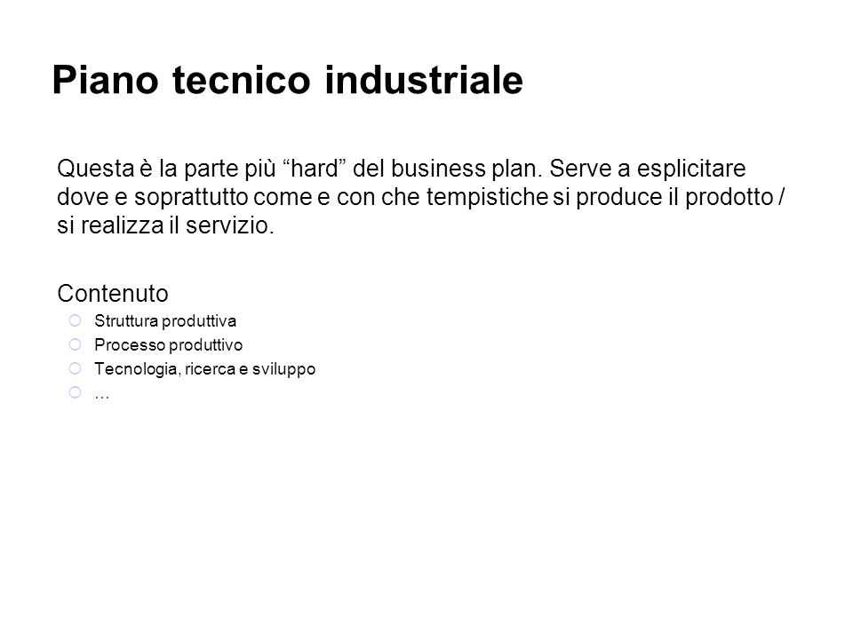 Piano tecnico industriale Questa è la parte più hard del business plan. Serve a esplicitare dove e soprattutto come e con che tempistiche si produce i