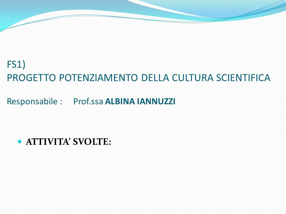 FS1) PROGETTO POTENZIAMENTO DELLA CULTURA SCIENTIFICA Responsabile : Prof.ssa ALBINA IANNUZZI ATTIVITA SVOLTE: