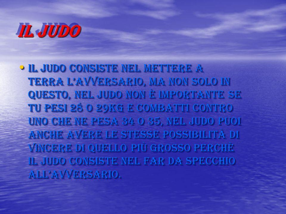 IL JUDO Il judo consiste nel mettere a terra lavversario, ma non solo in questo, nel judo non è importante se tu pesi 28 o 29kg e combatti contro uno