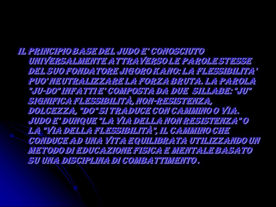 Il principio base del Judo e' conosciuto universalmente attraverso le parole stesse del suo fondatore Jigoro Kano: la flessibilita' puo' neutralizzare