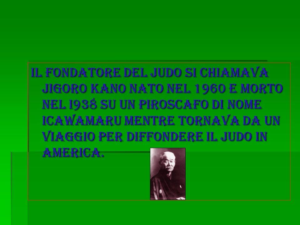 il fondatore del judo si chiamava Jigoro Kano nato nel 1960 E morto nel i938 su un piroscafo di nome icawamarU mentre tornava da un viaggio per diffon