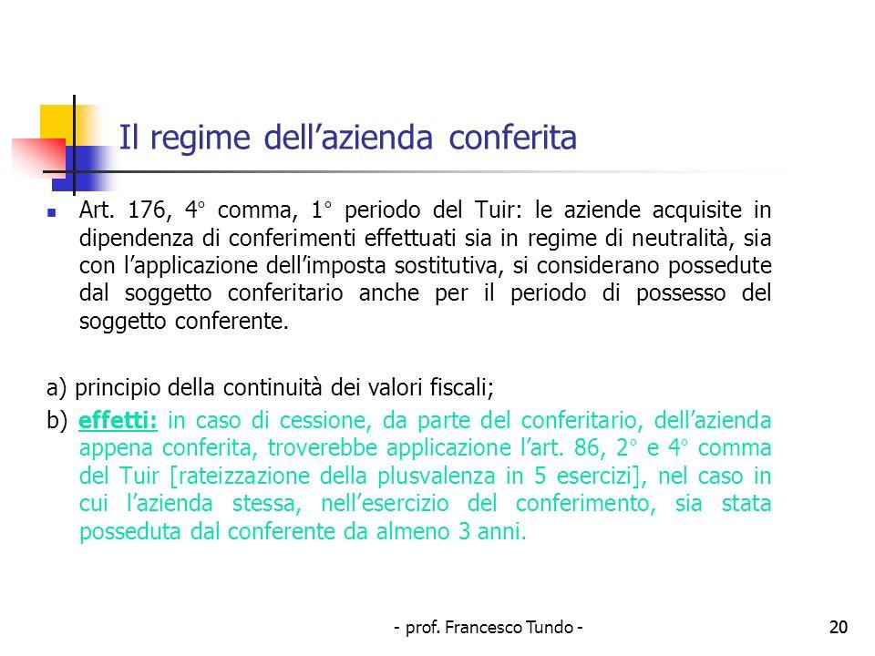 - prof. Francesco Tundo -20 Il regime dellazienda conferita Art. 176, 4° comma, 1° periodo del Tuir: le aziende acquisite in dipendenza di conferiment