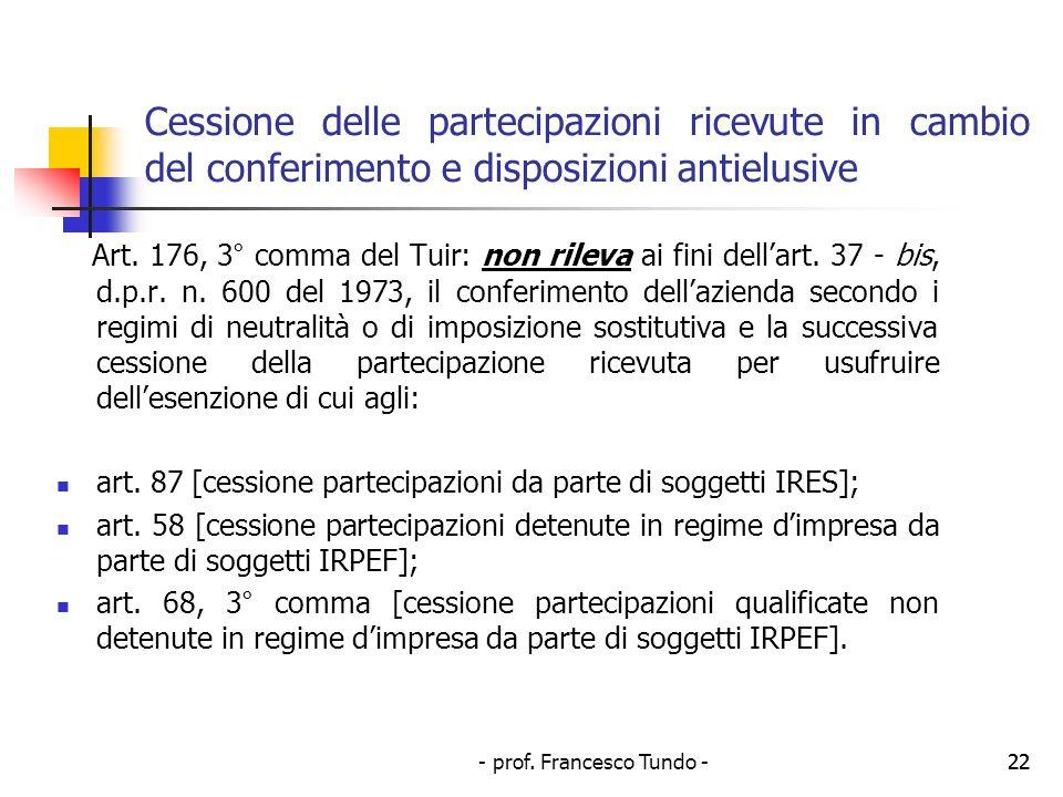 - prof. Francesco Tundo -22 Cessione delle partecipazioni ricevute in cambio del conferimento e disposizioni antielusive Art. 176, 3° comma del Tuir: